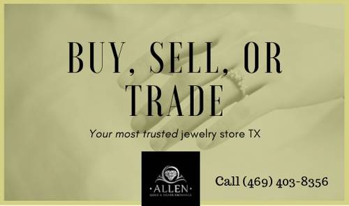Buy, Sell, or Trade Our willingness to assist customers seeking to buy, sell, or trade valuable jewelry and precious metals sets us apart from some other local jewelry outlets. Our store offers customers the ability to trade unwanted vintage pieces for new, trendy selections, for example. For instance, residents of Plano, Frisco, Carrollton, Garland, Richardson, McKinney and other communities in the Greater Dallas Area may wish to set an appointment to visit with us to trade watches or vintage gold items. Unlike most pawn shops, we offer competitive prices for these specialty items. (If you've experienced a job loss or other economic hardship lately, we may assist you in obtaining cash for your valuables.)